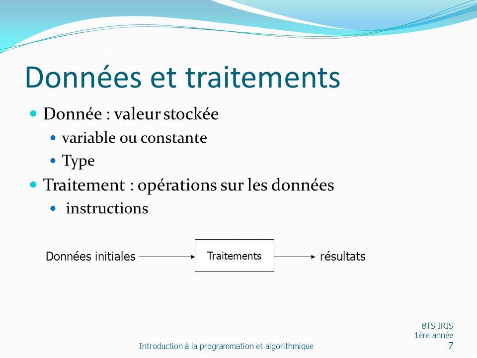 Données et traitements Donnée : valeur stockée variable ou constante Type Traitement : opérations sur les données instructions Introduction à la progr