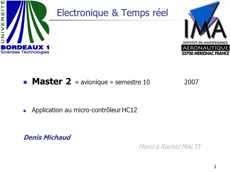 1 Electronique & Temps réel Master 2 « avionique »semestre 10 2007 Application au micro-contrôleur HC12 Denis Michaud Merci à Rachid MALTI