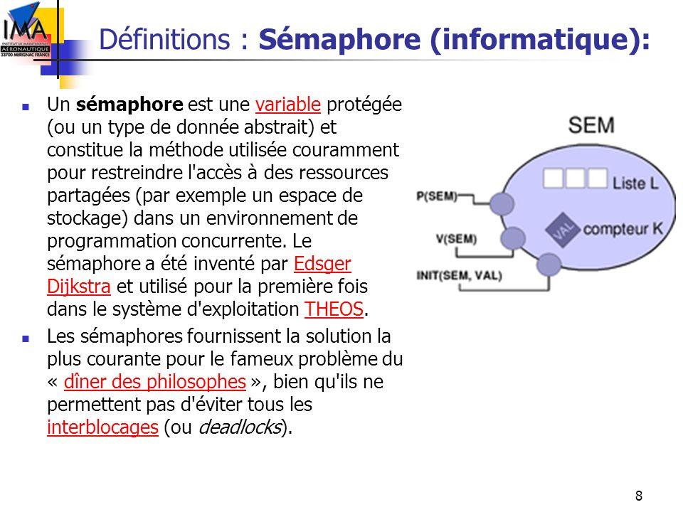 8 Définitions : Sémaphore (informatique): Un sémaphore est une variable protégée (ou un type de donnée abstrait) et constitue la méthode utilisée cour