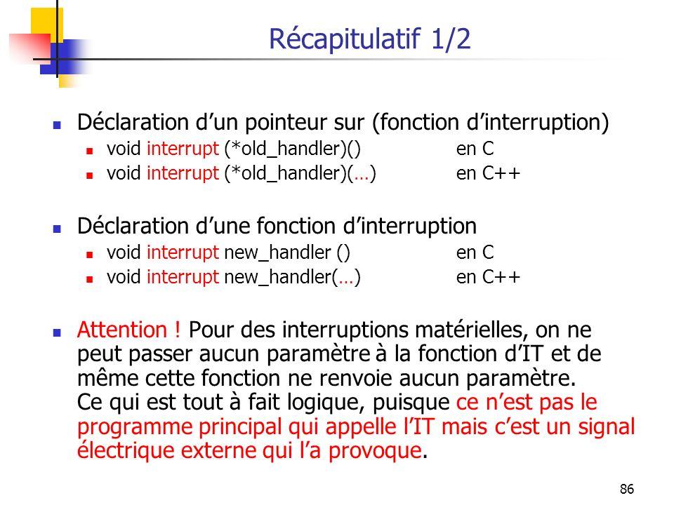 86 Récapitulatif 1/2 Déclaration dun pointeur sur (fonction dinterruption) void interrupt (*old_handler)()en C void interrupt (*old_handler)(…)en C++