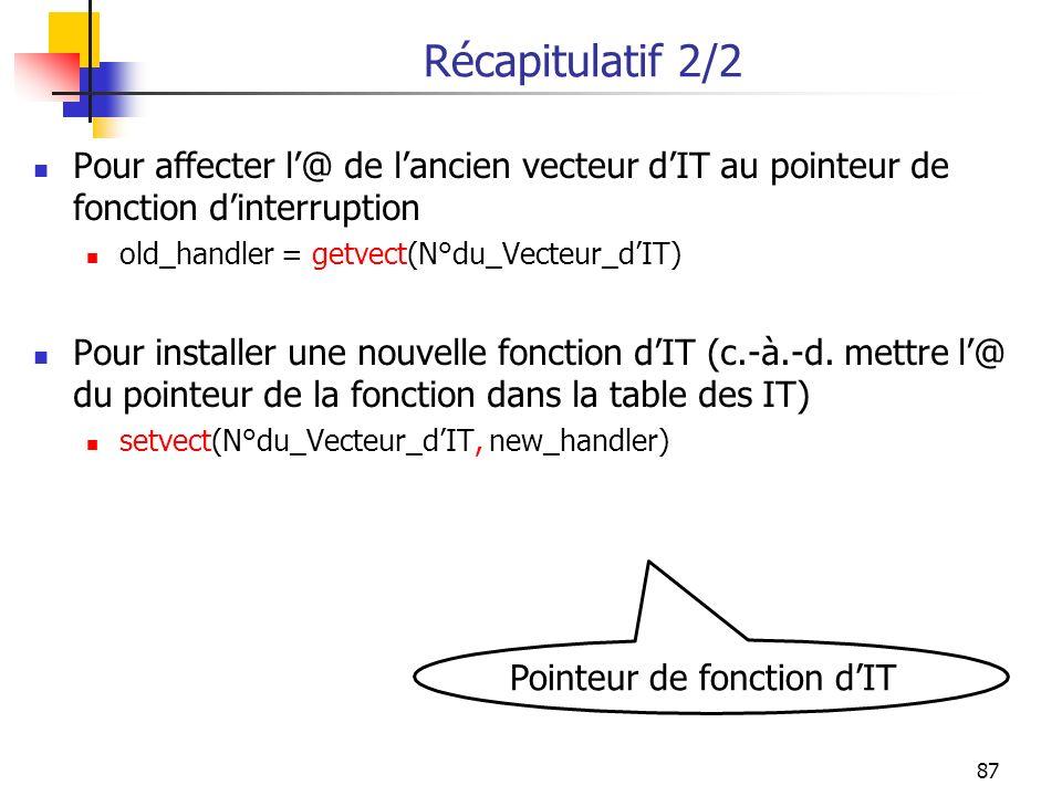 87 Récapitulatif 2/2 Pour affecter l@ de lancien vecteur dIT au pointeur de fonction dinterruption old_handler = getvect(N°du_Vecteur_dIT) Pour instal