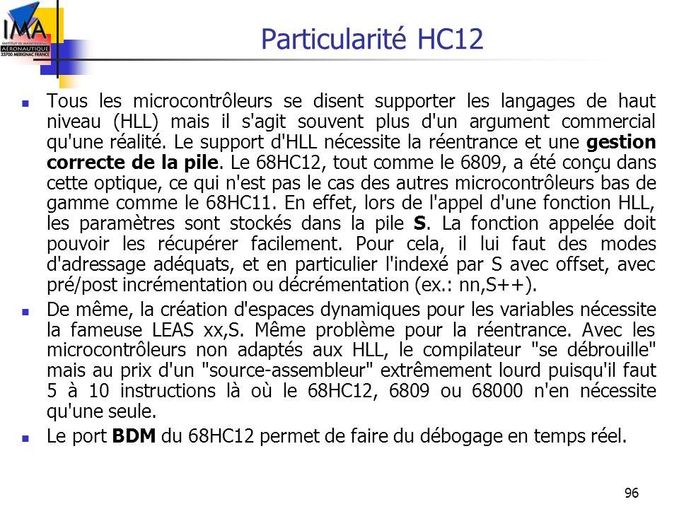 96 Particularité HC12 Tous les microcontrôleurs se disent supporter les langages de haut niveau (HLL) mais il s'agit souvent plus d'un argument commer