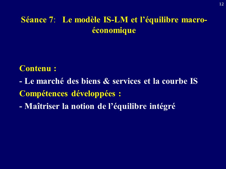 12 Séance 7: Le modèle IS-LM et léquilibre macro- économique Contenu : - Le marché des biens & services et la courbe IS Compétences développées : - Ma