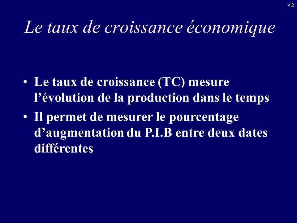 42 Le taux de croissance économique Le taux de croissance (TC) mesure lévolution de la production dans le temps Il permet de mesurer le pourcentage da