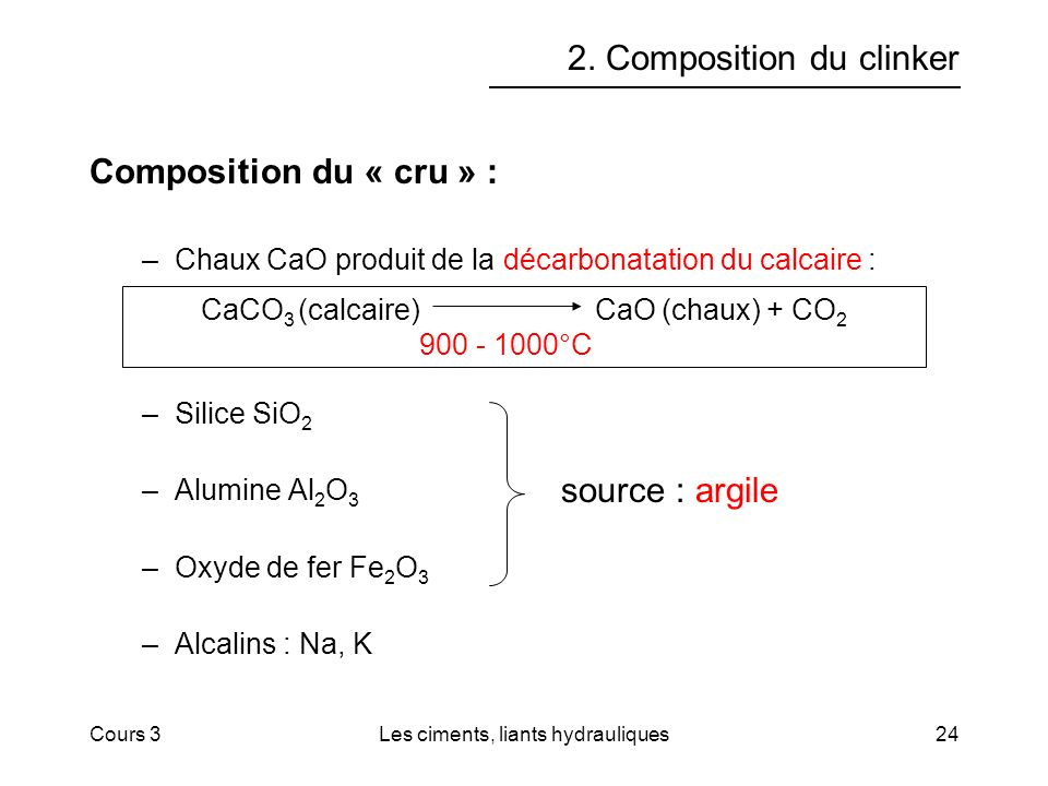 Cours 3Les ciments, liants hydrauliques24 2. Composition du clinker Composition du « cru » : –Chaux CaO produit de la décarbonatation du calcaire : –S