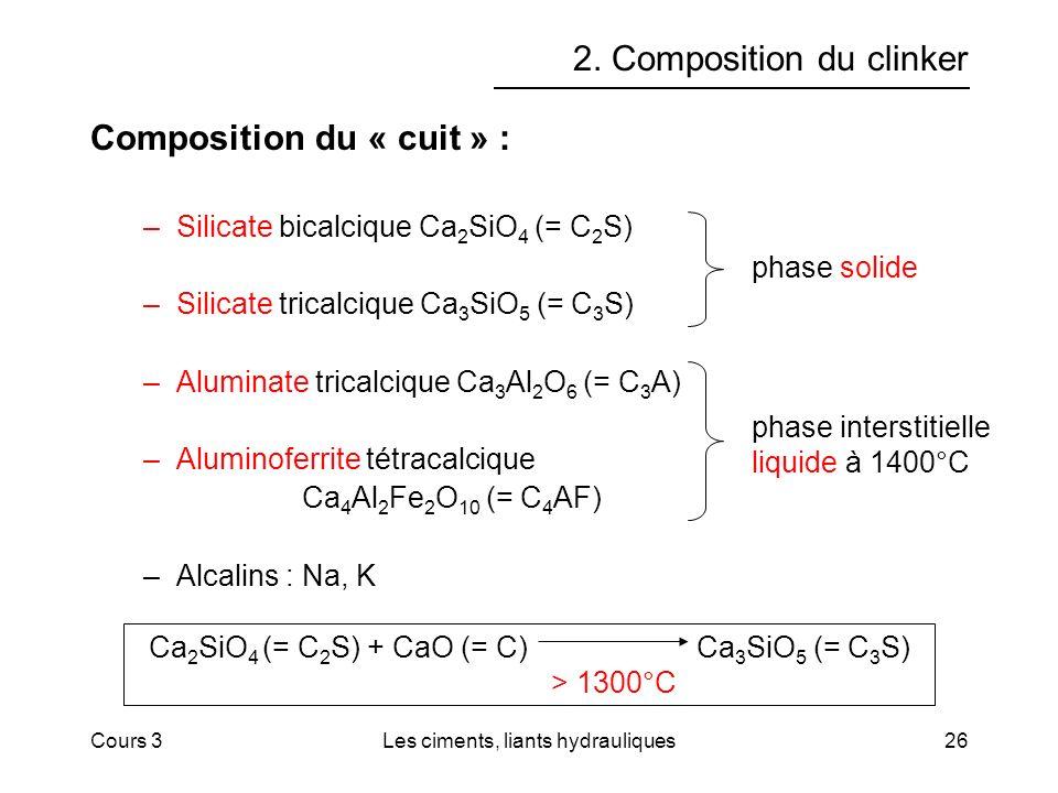 Cours 3Les ciments, liants hydrauliques26 2. Composition du clinker Composition du « cuit » : –Silicate bicalcique Ca 2 SiO 4 (= C 2 S) –Silicate tric