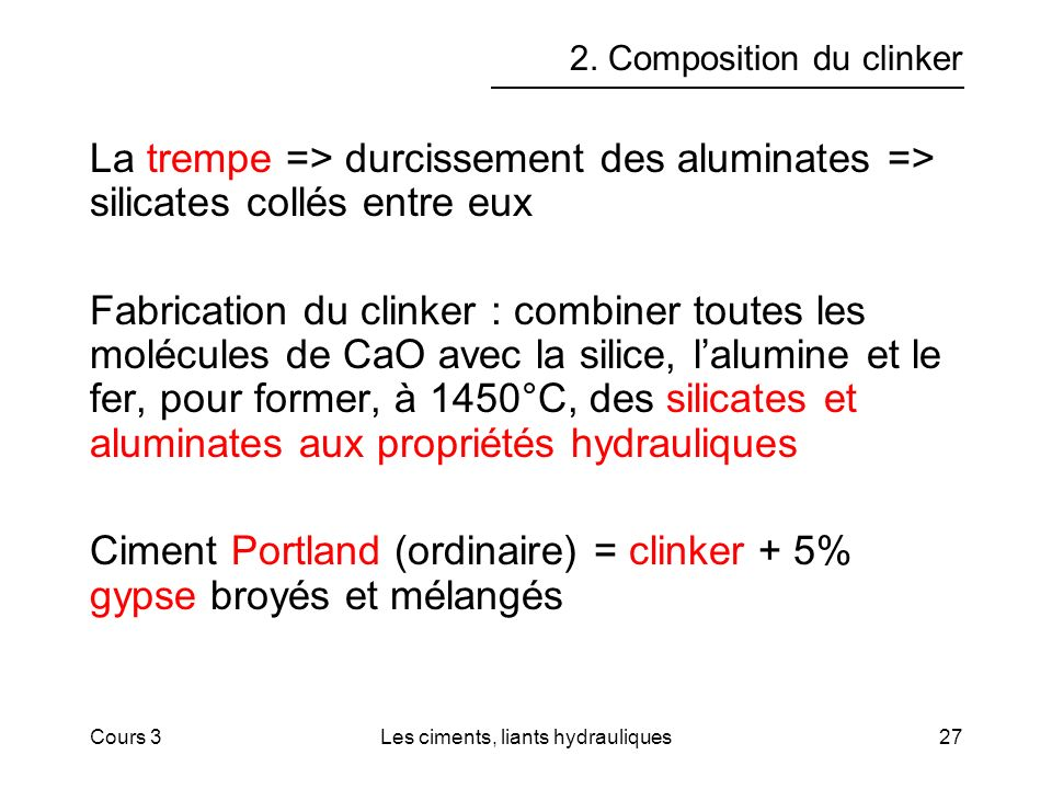 Cours 3Les ciments, liants hydrauliques27 2. Composition du clinker La trempe => durcissement des aluminates => silicates collés entre eux Fabrication