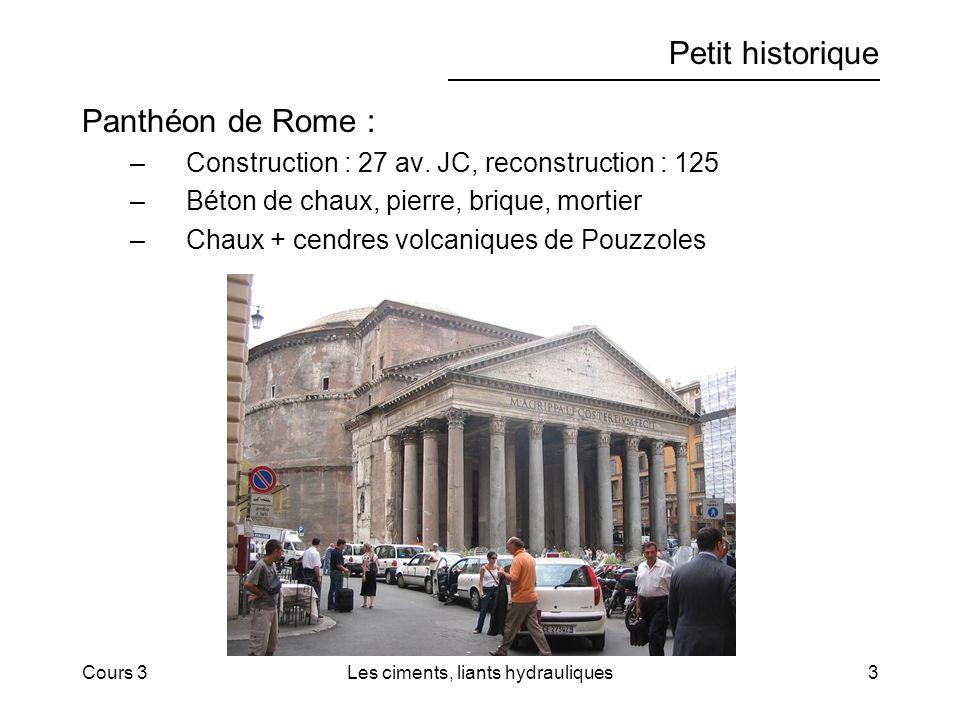 Cours 3Les ciments, liants hydrauliques3 Petit historique Panthéon de Rome : –Construction : 27 av. JC, reconstruction : 125 –Béton de chaux, pierre,