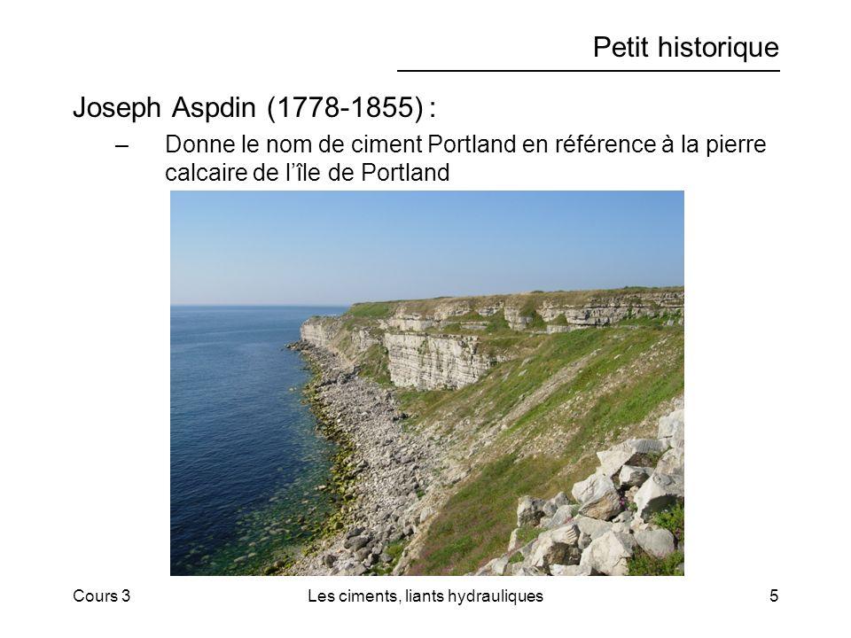 Cours 3Les ciments, liants hydrauliques5 Petit historique Joseph Aspdin (1778-1855) : –Donne le nom de ciment Portland en référence à la pierre calcaire de lîle de Portland