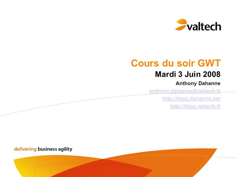Cours du soir GWT Mardi 3 Juin 2008 Anthony Dahanne anthony.dahanne@valtech.fr http://blog.dahanne.net http://blog.valtech.fr