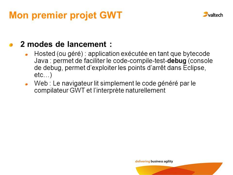 Mon premier projet GWT 2 modes de lancement : Hosted (ou géré) : application exécutée en tant que bytecode Java : permet de faciliter le code-compile-test-debug (console de debug, permet dexploiter les points darrêt dans Eclipse, etc…) Web : Le navigateur lit simplement le code généré par le compilateur GWT et linterprète naturellement