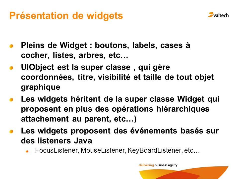 Présentation de widgets Pleins de Widget : boutons, labels, cases à cocher, listes, arbres, etc… UIObject est la super classe, qui gère coordonnées, titre, visibilité et taille de tout objet graphique Les widgets héritent de la super classe Widget qui proposent en plus des opérations hiérarchiques attachement au parent, etc…) Les widgets proposent des événements basés sur des listeners Java FocusListener, MouseListener, KeyBoardListener, etc…
