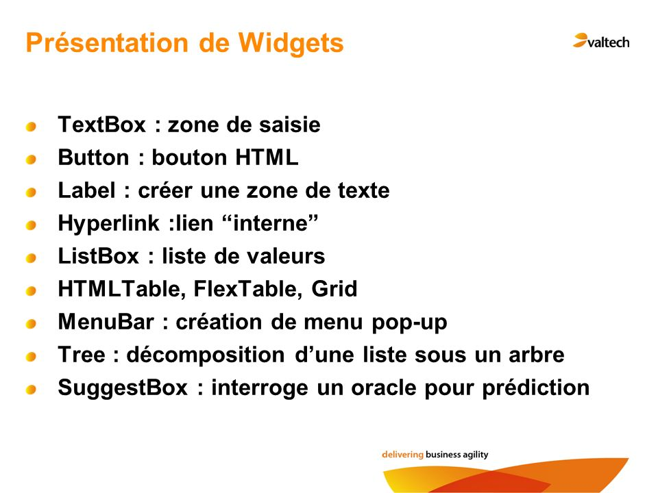 Présentation de Widgets TextBox : zone de saisie Button : bouton HTML Label : créer une zone de texte Hyperlink :lien interne ListBox : liste de valeurs HTMLTable, FlexTable, Grid MenuBar : création de menu pop-up Tree : décomposition dune liste sous un arbre SuggestBox : interroge un oracle pour prédiction