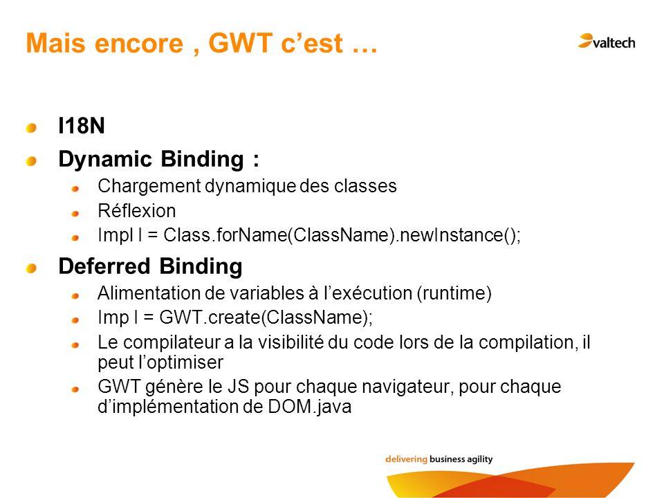Mais encore, GWT cest … I18N Dynamic Binding : Chargement dynamique des classes Réflexion Impl I = Class.forName(ClassName).newInstance(); Deferred Binding Alimentation de variables à lexécution (runtime) Imp I = GWT.create(ClassName); Le compilateur a la visibilité du code lors de la compilation, il peut loptimiser GWT génère le JS pour chaque navigateur, pour chaque dimplémentation de DOM.java