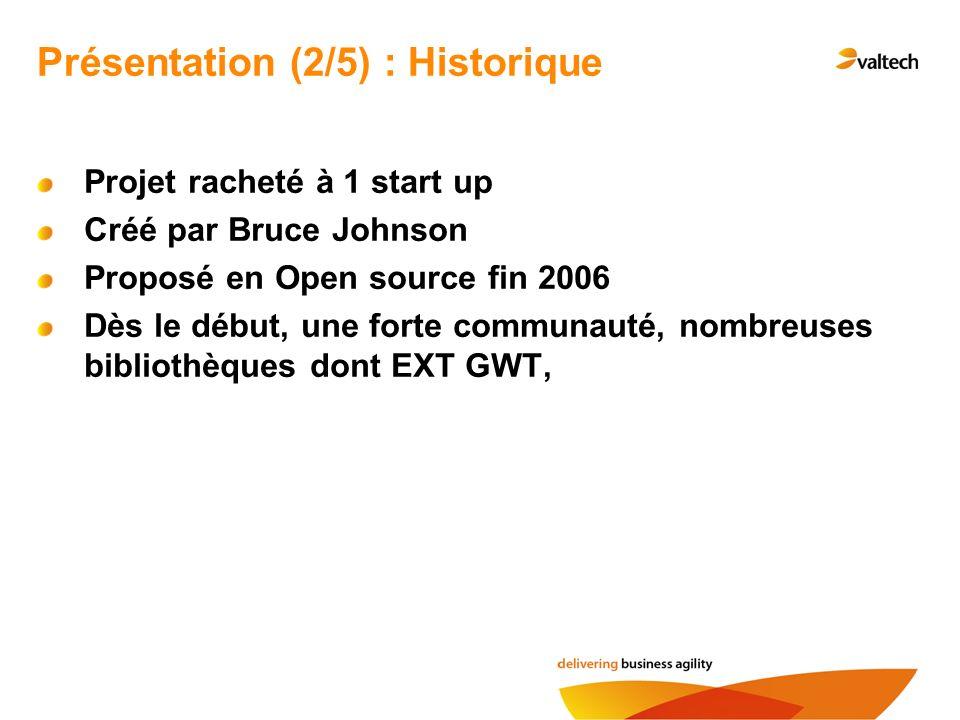 Projet racheté à 1 start up Créé par Bruce Johnson Proposé en Open source fin 2006 Dès le début, une forte communauté, nombreuses bibliothèques dont EXT GWT, Présentation (2/5) : Historique