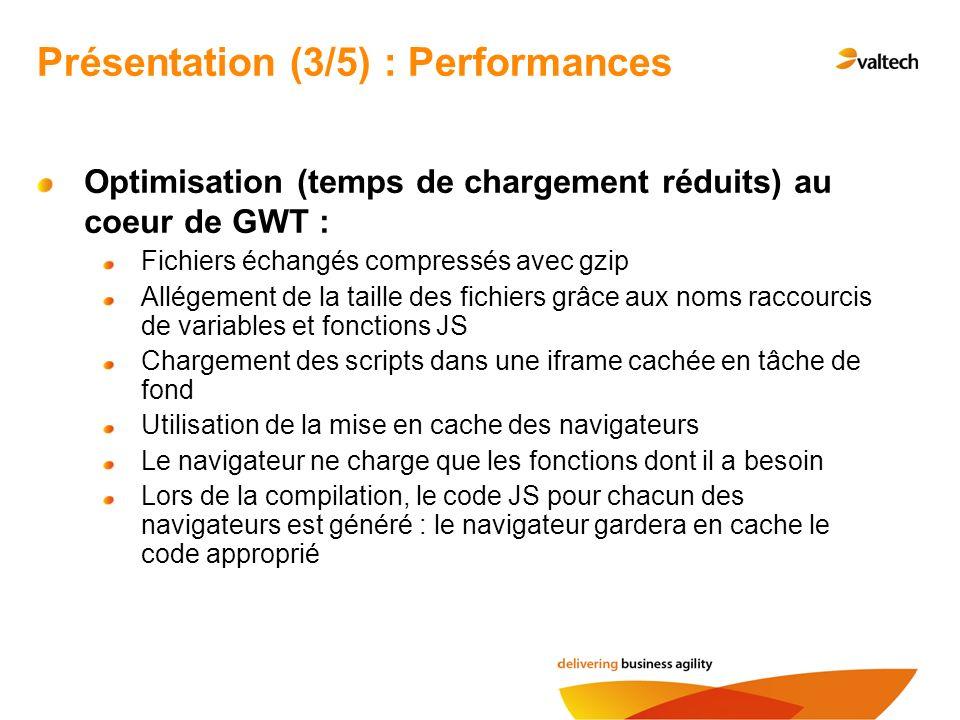 Optimisation (temps de chargement réduits) au coeur de GWT : Fichiers échangés compressés avec gzip Allégement de la taille des fichiers grâce aux noms raccourcis de variables et fonctions JS Chargement des scripts dans une iframe cachée en tâche de fond Utilisation de la mise en cache des navigateurs Le navigateur ne charge que les fonctions dont il a besoin Lors de la compilation, le code JS pour chacun des navigateurs est généré : le navigateur gardera en cache le code approprié Présentation (3/5) : Performances