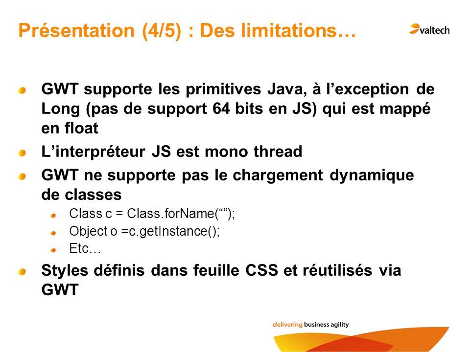 GWT supporte les primitives Java, à lexception de Long (pas de support 64 bits en JS) qui est mappé en float Linterpréteur JS est mono thread GWT ne supporte pas le chargement dynamique de classes Class c = Class.forName(); Object o =c.getInstance(); Etc… Styles définis dans feuille CSS et réutilisés via GWT Présentation (4/5) : Des limitations…