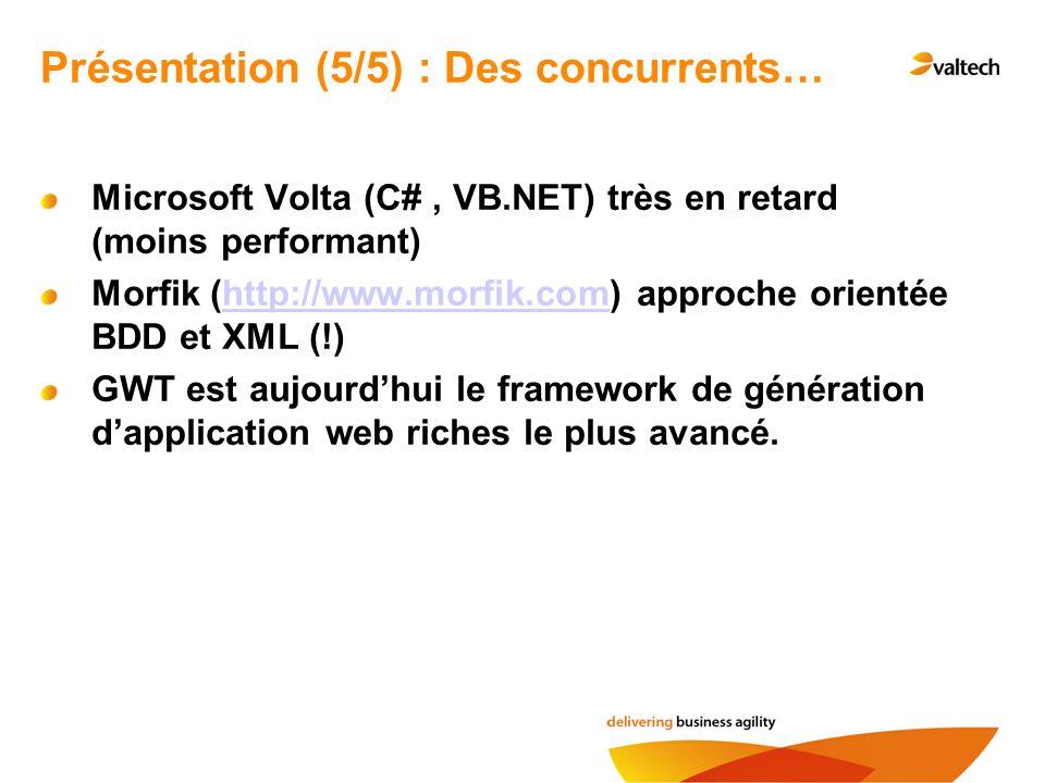 Microsoft Volta (C#, VB.NET) très en retard (moins performant) Morfik (http://www.morfik.com) approche orientée BDD et XML (!)http://www.morfik.com GWT est aujourdhui le framework de génération dapplication web riches le plus avancé.