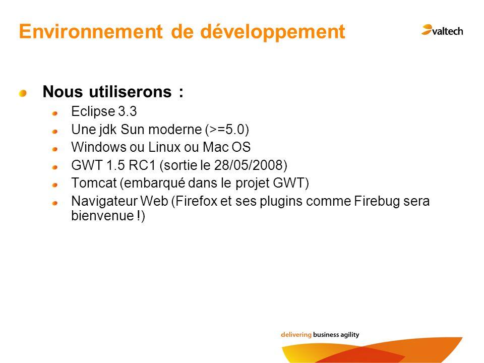 Environnement de développement Nous utiliserons : Eclipse 3.3 Une jdk Sun moderne (>=5.0) Windows ou Linux ou Mac OS GWT 1.5 RC1 (sortie le 28/05/2008) Tomcat (embarqué dans le projet GWT) Navigateur Web (Firefox et ses plugins comme Firebug sera bienvenue !)