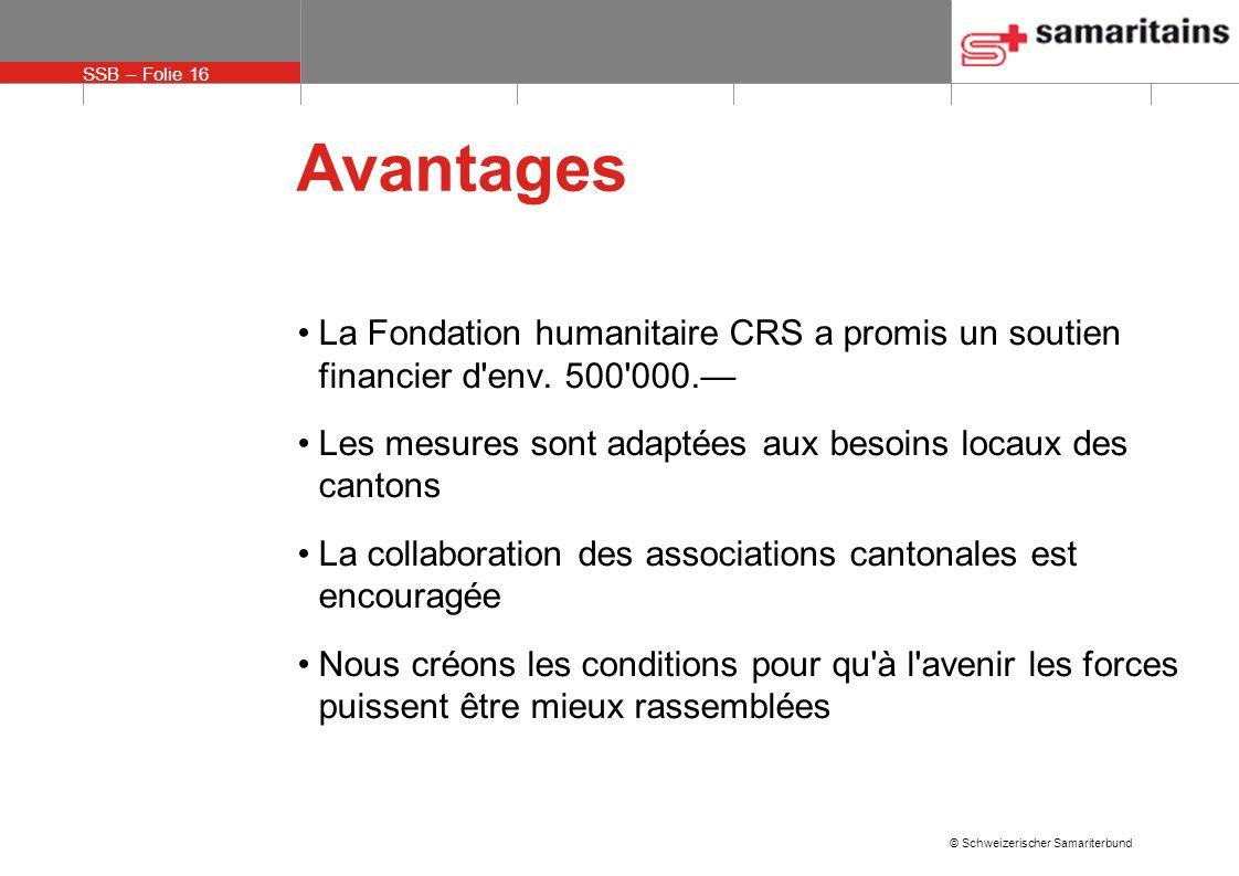 SSB – Folie 16 © Schweizerischer Samariterbund Avantages La Fondation humanitaire CRS a promis un soutien financier d env.