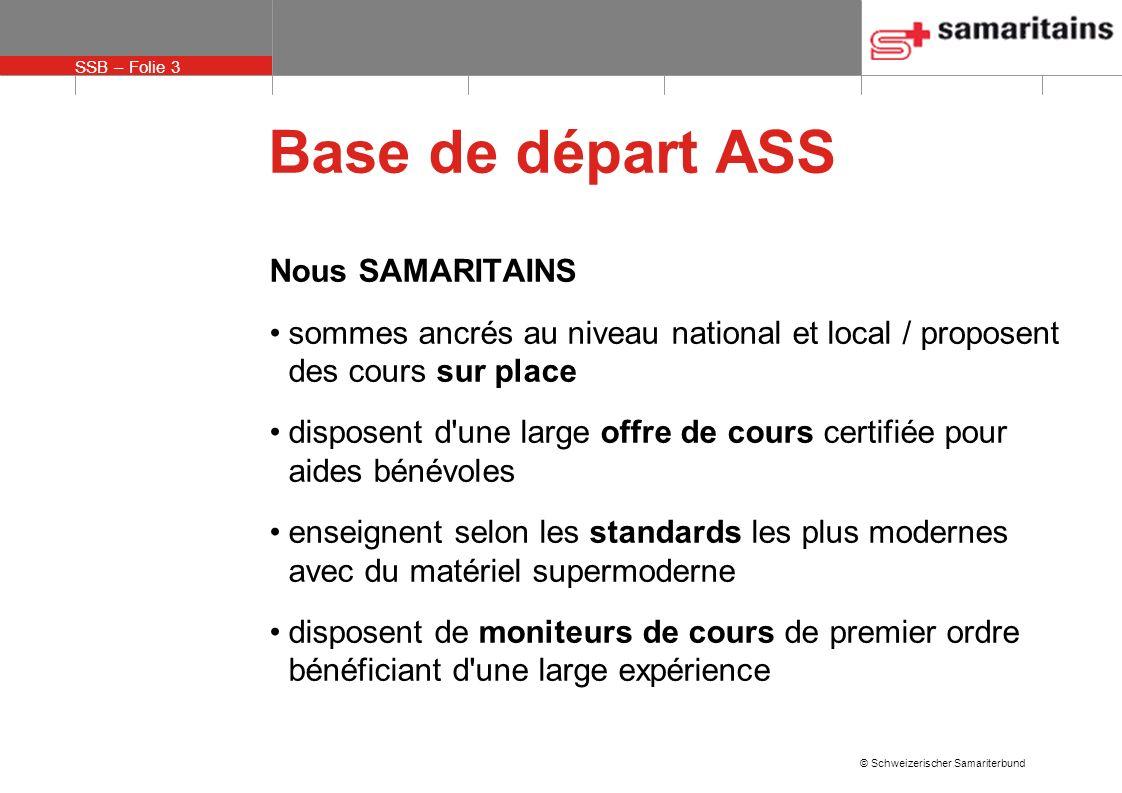 SSB – Folie 3 © Schweizerischer Samariterbund Base de départ ASS Nous SAMARITAINS sommes ancrés au niveau national et local / proposent des cours sur