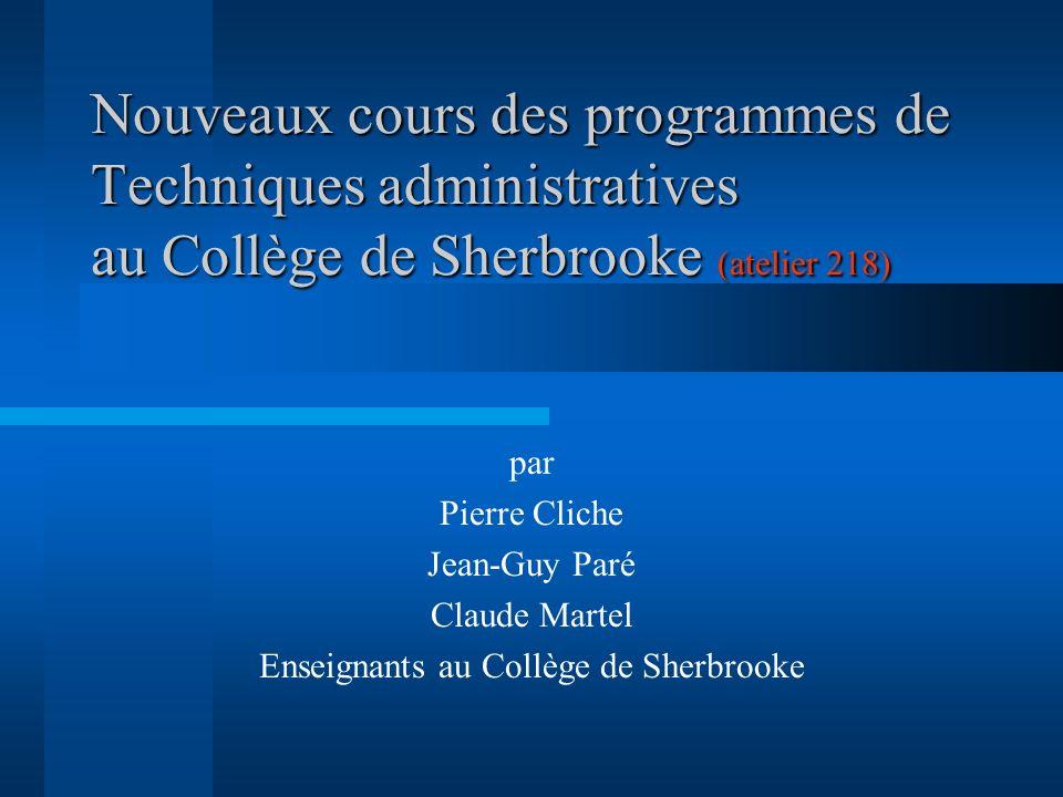 Nouveaux cours des programmes de Techniques administratives au Collège de Sherbrooke (atelier 218) par Pierre Cliche Jean-Guy Paré Claude Martel Enseignants au Collège de Sherbrooke