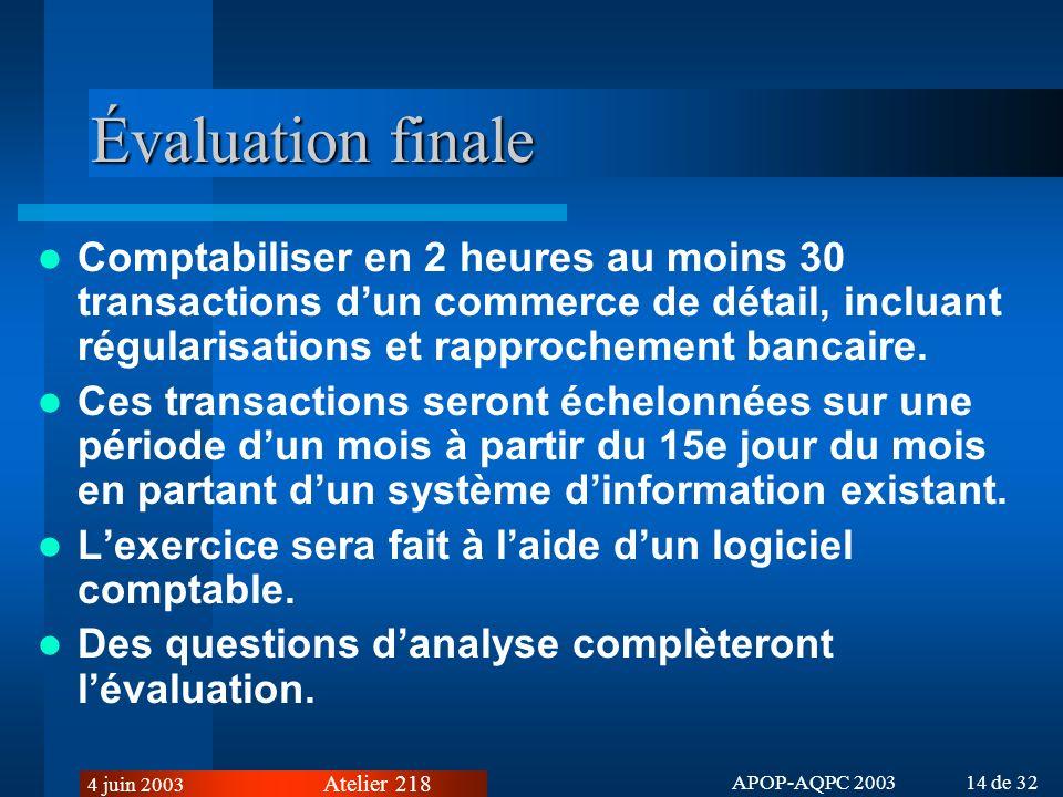 Atelier 218 4 juin 2003 APOP-AQPC 2003 14 de 32 Évaluation finale Comptabiliser en 2 heures au moins 30 transactions dun commerce de détail, incluant régularisations et rapprochement bancaire.