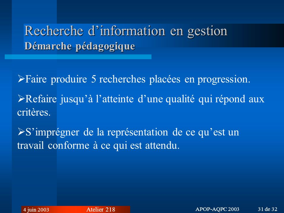 Atelier 218 4 juin 2003 APOP-AQPC 2003 31 de 32 Recherche dinformation en gestion Démarche pédagogique Faire produire 5 recherches placées en progression.