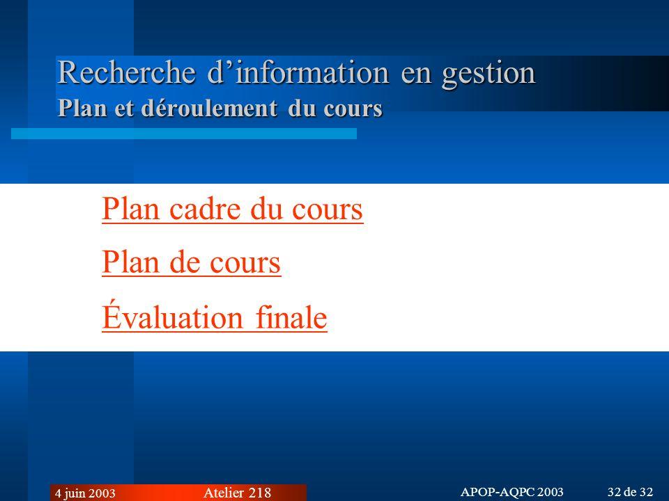 Atelier 218 4 juin 2003 APOP-AQPC 2003 32 de 32 Recherche dinformation en gestion Plan et déroulement du cours Plan cadre du cours Plan de cours Évaluation finale