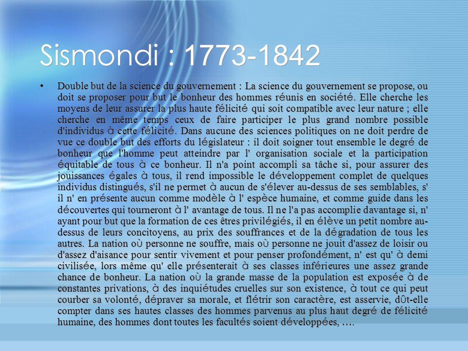 Sismondi : 1773-1842 Double but de la science du gouvernement : La science du gouvernement se propose, ou doit se proposer pour but le bonheur des hommes r é unis en soci é t é.