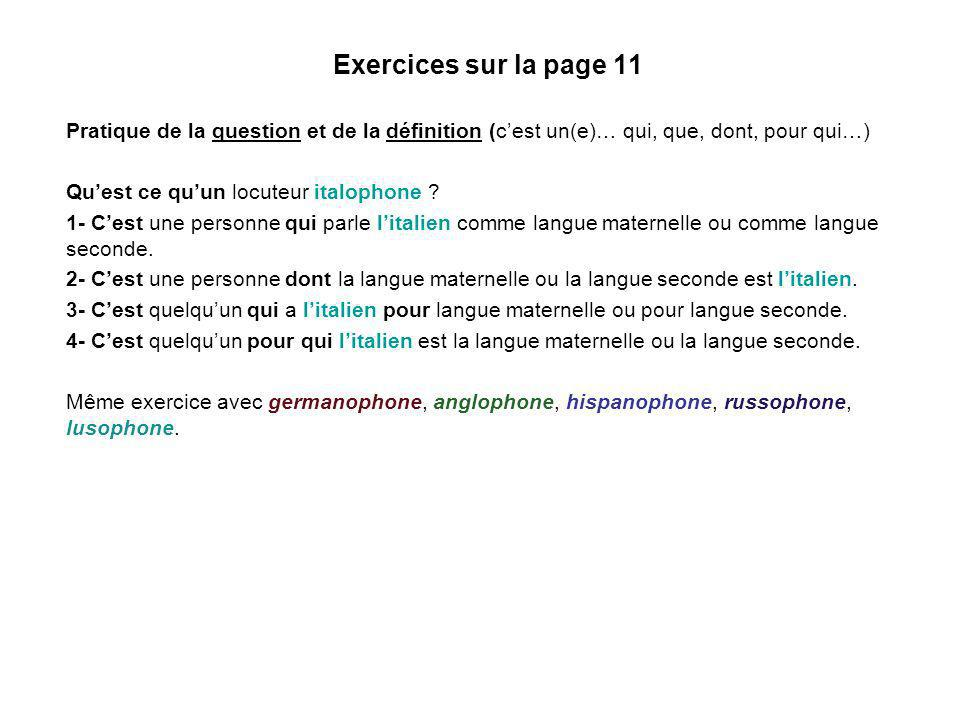 Exercices sur la page 11 Pratique de la question et de la définition (cest un(e)… qui, que, dont, pour qui…) Quest ce quun locuteur italophone ? 1- Ce