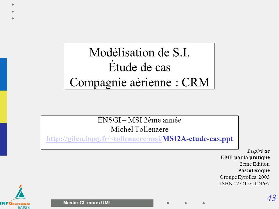 43 Master GI cours UML Modélisation de S.I. Étude de cas Compagnie aérienne : CRM ENSGI – MSI 2ème année Michel Tollenaere http://gilco.inpg.fr/~tolle