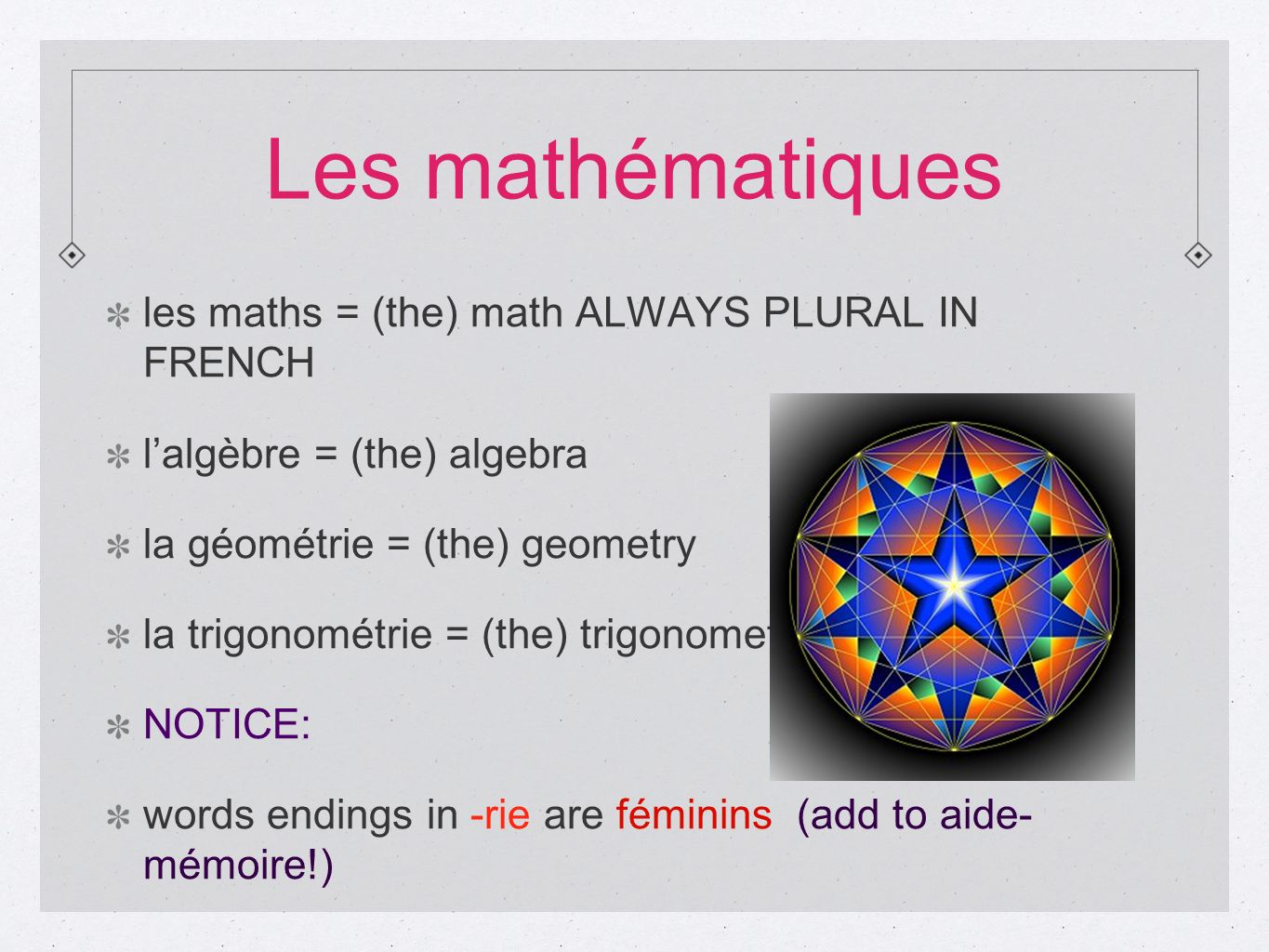 Les mathématiques les maths = (the) math ALWAYS PLURAL IN FRENCH lalgèbre = (the) algebra la géométrie = (the) geometry la trigonométrie = (the) trigo