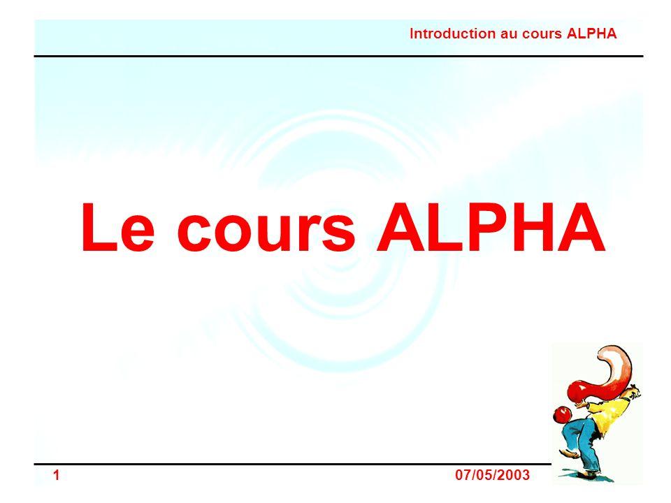 Introduction au cours ALPHA 12 07/05/2003 Lancer un cours alpha – lorganisation Organiser matériellement –puis inviter .
