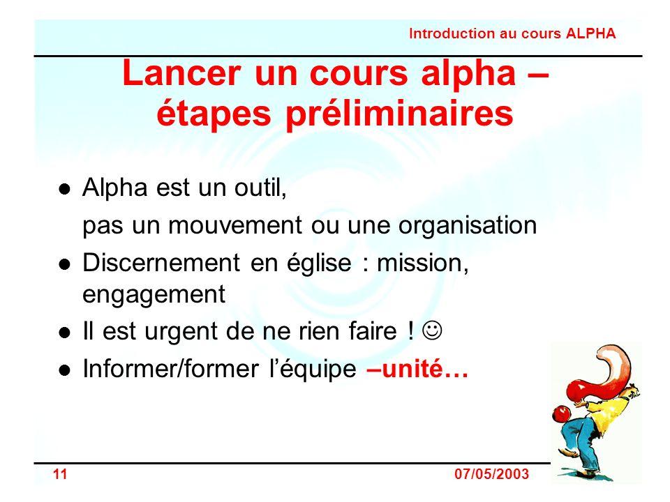 Introduction au cours ALPHA 11 07/05/2003 Lancer un cours alpha – étapes préliminaires Alpha est un outil, pas un mouvement ou une organisation Discer