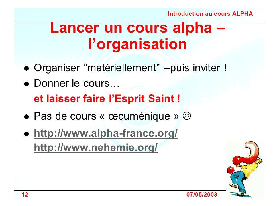 Introduction au cours ALPHA 12 07/05/2003 Lancer un cours alpha – lorganisation Organiser matériellement –puis inviter ! Donner le cours… et laisser f