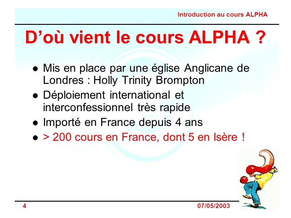 Introduction au cours ALPHA 4 07/05/2003 Doù vient le cours ALPHA ? Mis en place par une église Anglicane de Londres : Holly Trinity Brompton Déploiem