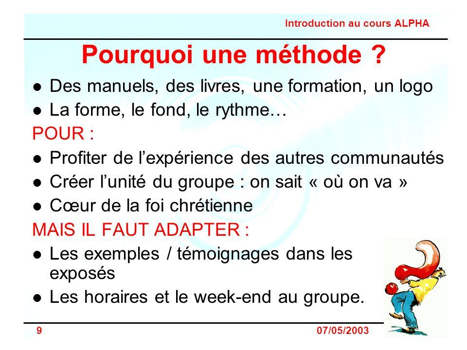 Introduction au cours ALPHA 9 07/05/2003 Pourquoi une méthode ? Des manuels, des livres, une formation, un logo La forme, le fond, le rythme… POUR : P