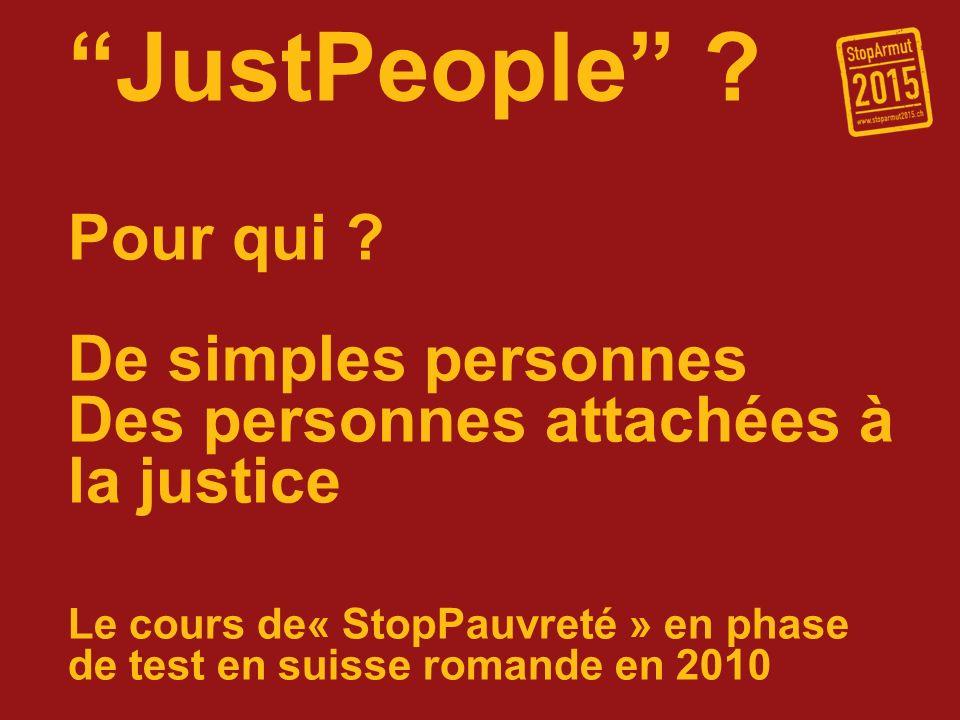 JustPeople ? Pour qui ? De simples personnes Des personnes attachées à la justice Le cours de« StopPauvreté » en phase de test en suisse romande en 20