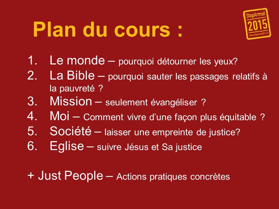Plan du cours : 1.Le monde – pourquoi détourner les yeux? 2.La Bible – pourquoi sauter les passages relatifs à la pauvreté ? 3.Mission – seulement éva