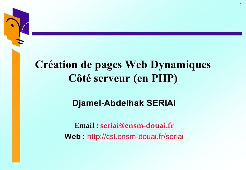 1 Création de pages Web Dynamiques Côté serveur (en PHP) Djamel-Abdelhak SERIAI Email : seriai@ensm-douai.fr seriai@ensm-douai.fr Web : http://csl.ens