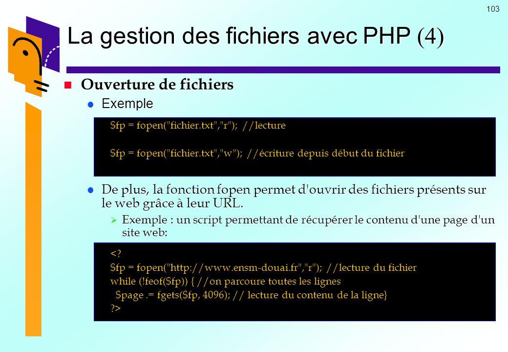 103 La gestion des fichiers avec PHP (4) Ouverture de fichiers Ouverture de fichiers Exemple Exemple $fp = fopen(