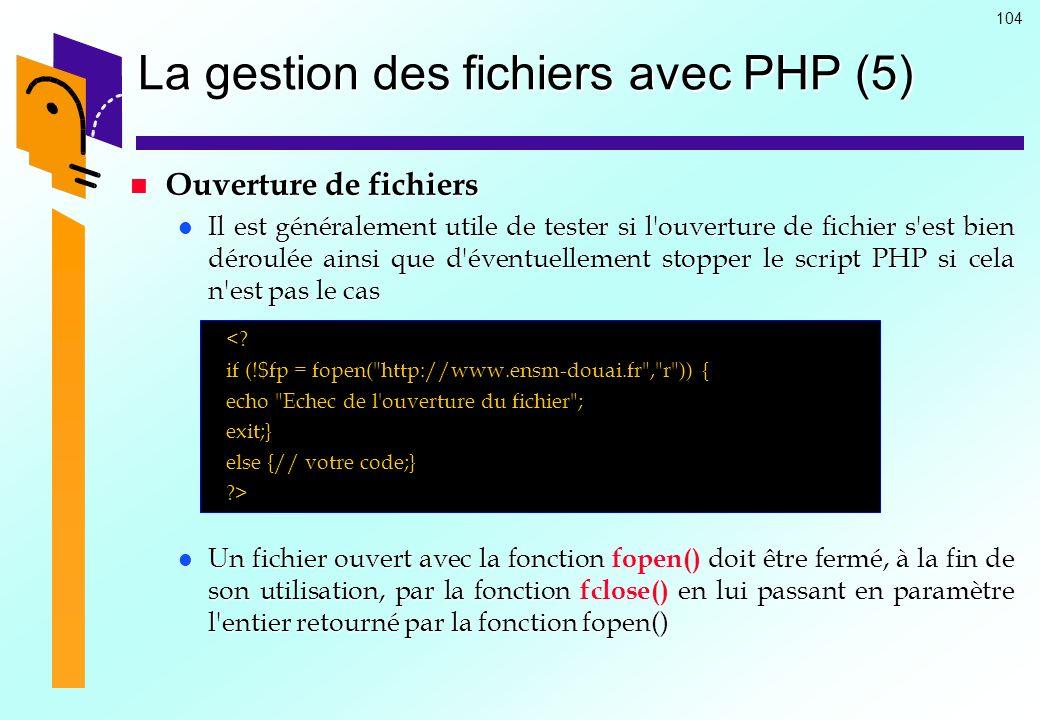104 La gestion des fichiers avec PHP (5) Ouverture de fichiers Ouverture de fichiers Il est généralement utile de tester si l'ouverture de fichier s'e