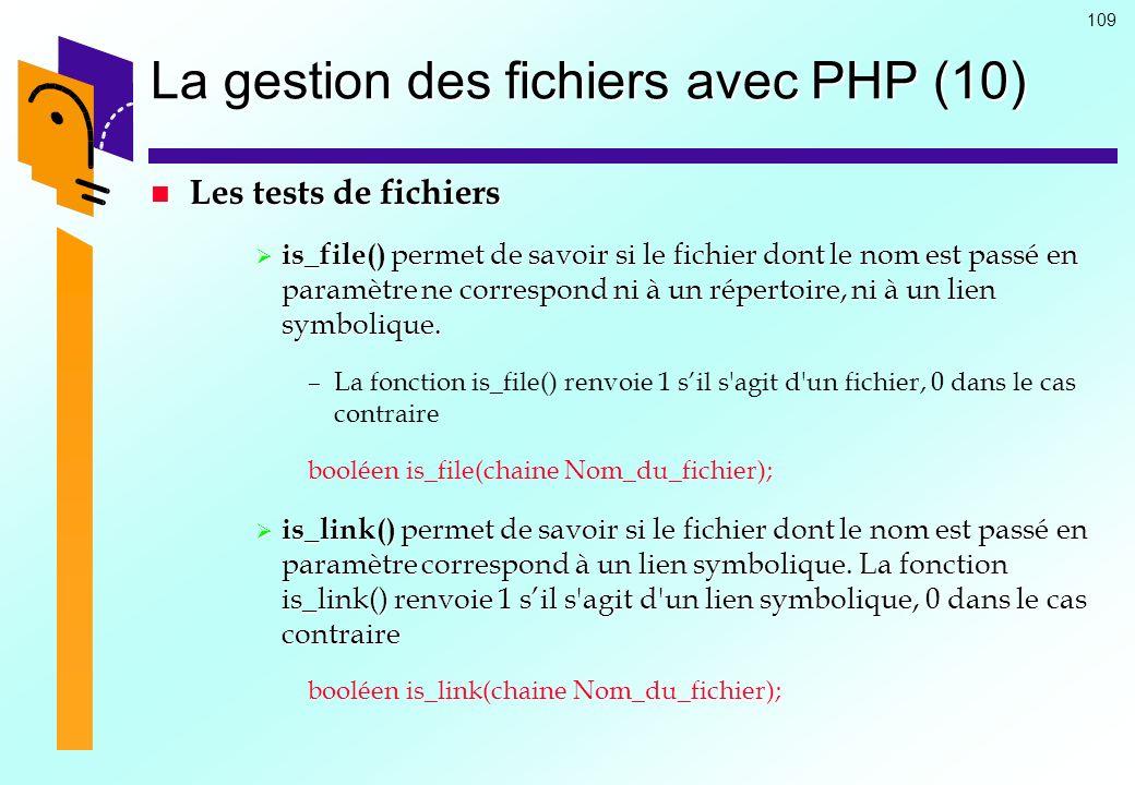 109 La gestion des fichiers avec PHP (10) Les tests de fichiers Les tests de fichiers is_file() permet de savoir si le fichier dont le nom est passé e