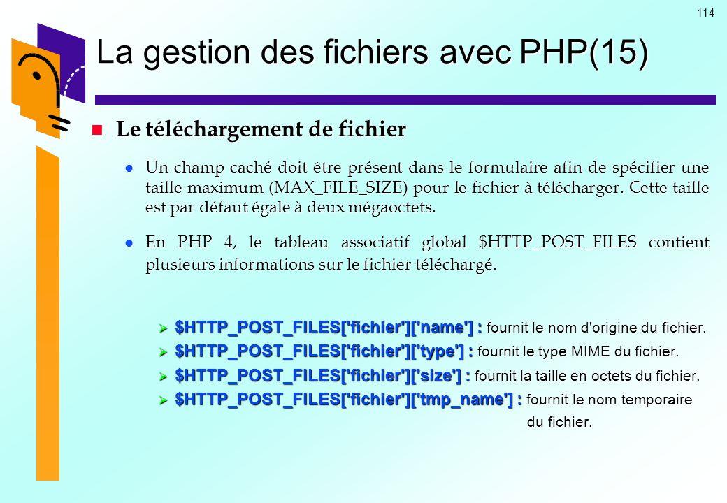 114 La gestion des fichiers avec PHP(15) Le téléchargement de fichier Le téléchargement de fichier Un champ caché doit être présent dans le formulaire