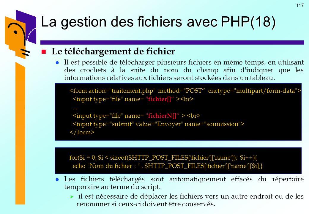 117 La gestion des fichiers avec PHP(18) Le téléchargement de fichier Il est possible de télécharger plusieurs fichiers en même temps, en utilisant de