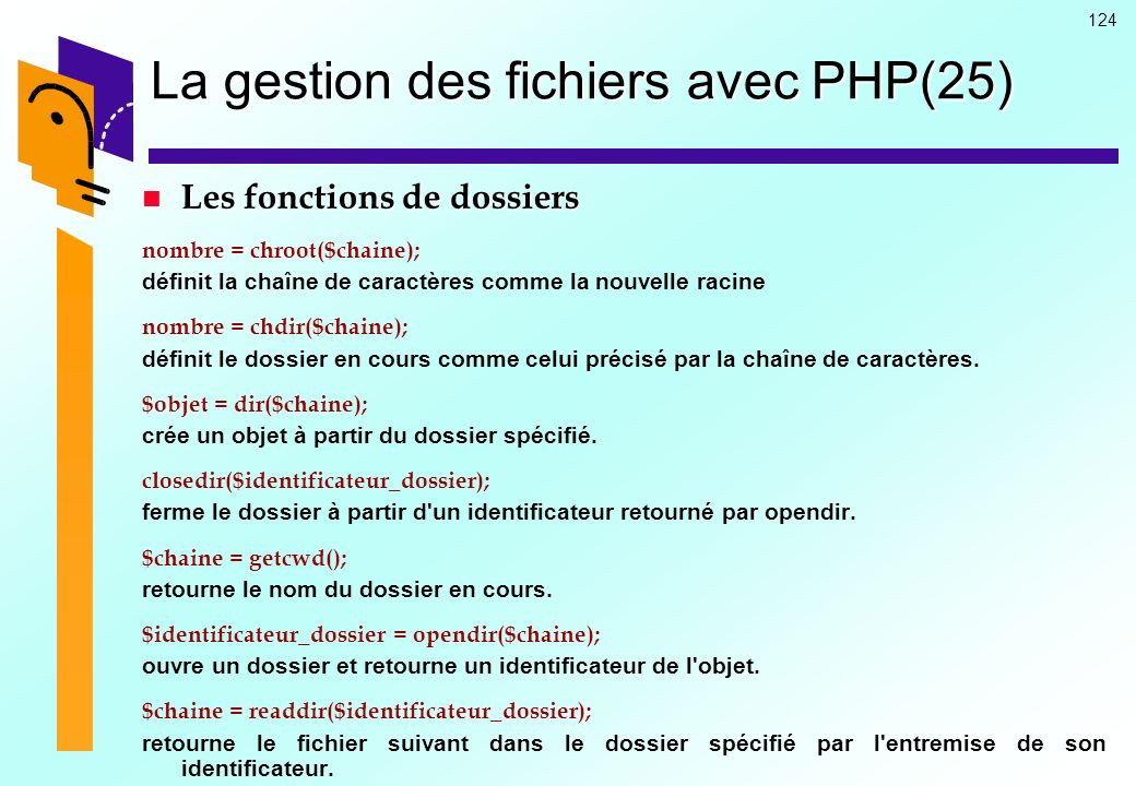 124 La gestion des fichiers avec PHP(25) Les fonctions de dossiers Les fonctions de dossiers nombre = chroot($chaine); définit la chaîne de caractères