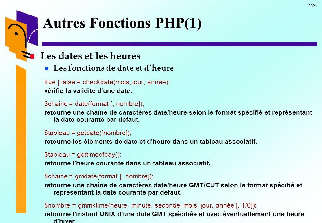 125 Autres Fonctions PHP(1) Les dates et les heures Les fonctions de date et dheure true | false = checkdate(mois, jour, année); vérifie la validité d