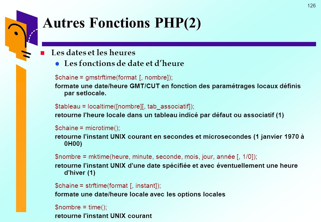 126 Autres Fonctions PHP(2) Les dates et les heures Les fonctions de date et dheure $chaine = gmstrftime(format [, nombre]); formate une date/heure GM