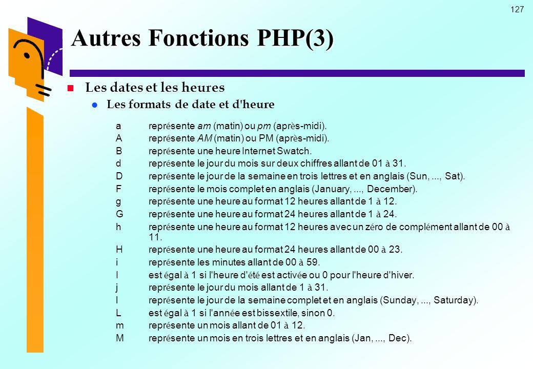 127 Autres Fonctions PHP(3) Les dates et les heures Les formats de date et d'heure arepr é sente am (matin) ou pm (apr è s-midi). Arepr é sente AM (ma